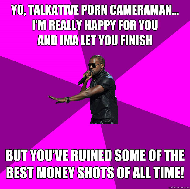 Yo, talkative porn cameraman... I'm really happy for you and ima let you finish  but you've ruined some of the best money shots of all time!