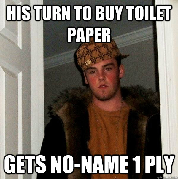 His turn to buy toilet paper gets no-name 1 ply - His turn to buy toilet paper gets no-name 1 ply  Scumbag Steve