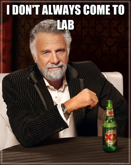 I don't always come to lab  - I don't always come to lab   The Most Interesting Man In The World