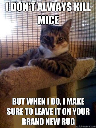 I don't always kill mice but when I do, I make sure to leave it on your brand new rug - I don't always kill mice but when I do, I make sure to leave it on your brand new rug  The Most Interesting Cat in the World