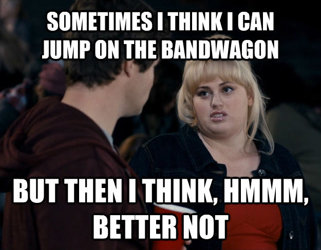 SOMETIMES I THINK I CAN  JUMP ON THE BANDWAGON BUT THEN I THINK, HMMM, BETTER NOT  Fat Amy