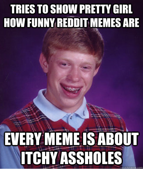 Tries to show pretty girl how funny reddit memes are every