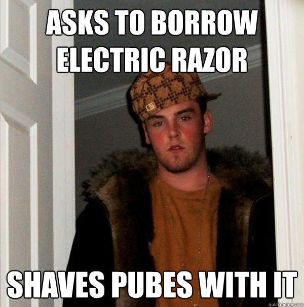 asks to borrow electric razor shaves pubes with it - asks to borrow electric razor shaves pubes with it  Scumbag Steve