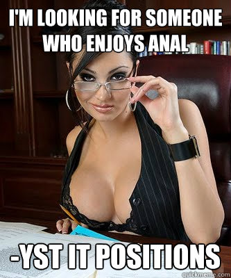I'M LOOKING FOR SOMEONE WHO ENJOYS ANAL -YST IT POSITIONS