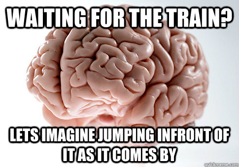 Waiting for the train? Lets imagine jumping infront of it as it comes by  Scumbag Brain