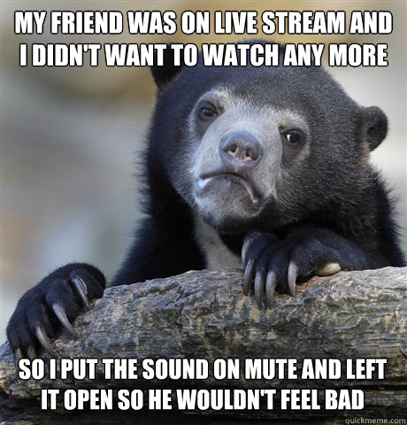 MY FRIEND WAS ON LIVE STREAM AND I DIDN'T WANT TO WATCH ANY MORE SO I PUT THE SOUND ON MUTE AND LEFT IT OPEN SO HE WOULDN'T FEEL BAD - MY FRIEND WAS ON LIVE STREAM AND I DIDN'T WANT TO WATCH ANY MORE SO I PUT THE SOUND ON MUTE AND LEFT IT OPEN SO HE WOULDN'T FEEL BAD  Confession Bear