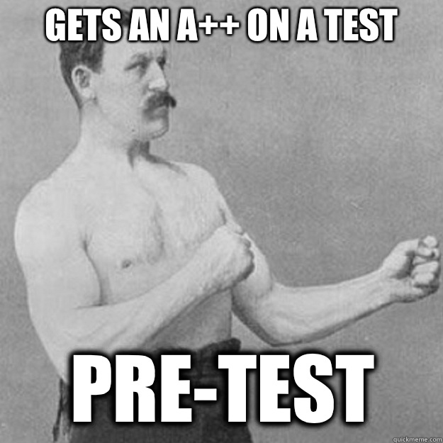 gets an a++ on a test pre-test - gets an a++ on a test pre-test  overly manly man