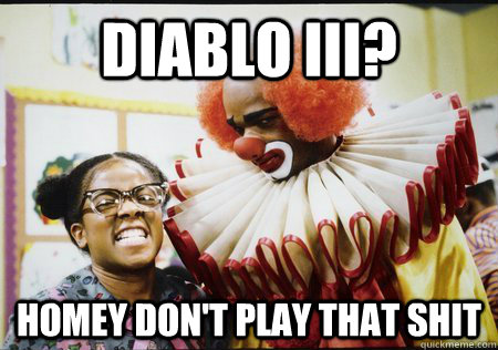 Diablo III? Homey don't play that shit - Diablo III? Homey don't play that shit  Homey-d clown