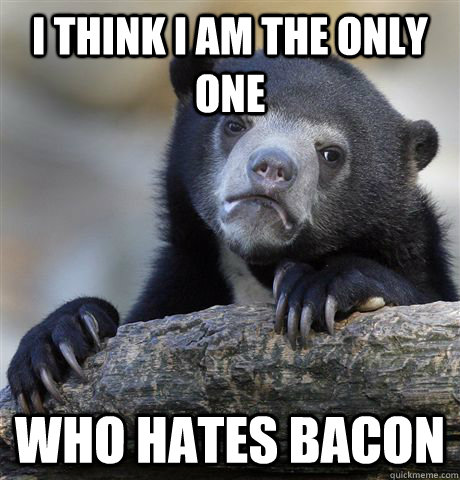 I think i am the only one who hates bacon - I think i am the only one who hates bacon  Confession Bear