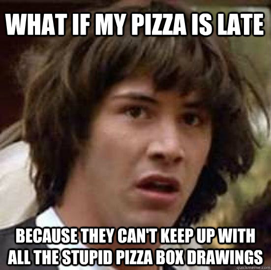 What if my pizza is late because they can't keep up with all the stupid pizza box drawings - What if my pizza is late because they can't keep up with all the stupid pizza box drawings  conspiracy keanu
