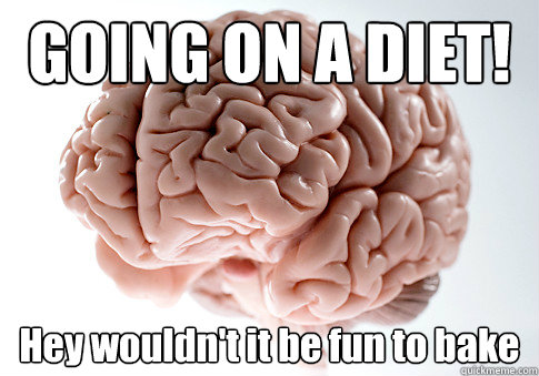 GOING ON A DIET! Hey wouldn't it be fun to bake   - GOING ON A DIET! Hey wouldn't it be fun to bake    Scumbag Brain