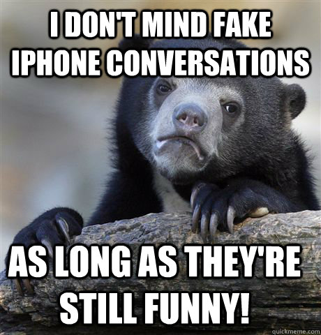 I don't mind fake iPhone conversations as long as they're still funny! - I don't mind fake iPhone conversations as long as they're still funny!  Confession Bear
