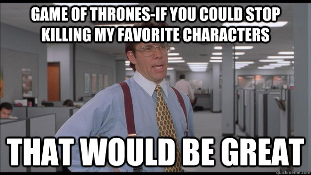 Game of Thrones-If you could stop killing my favorite characters That would be great - Game of Thrones-If you could stop killing my favorite characters That would be great  Office Space Lumbergh HD
