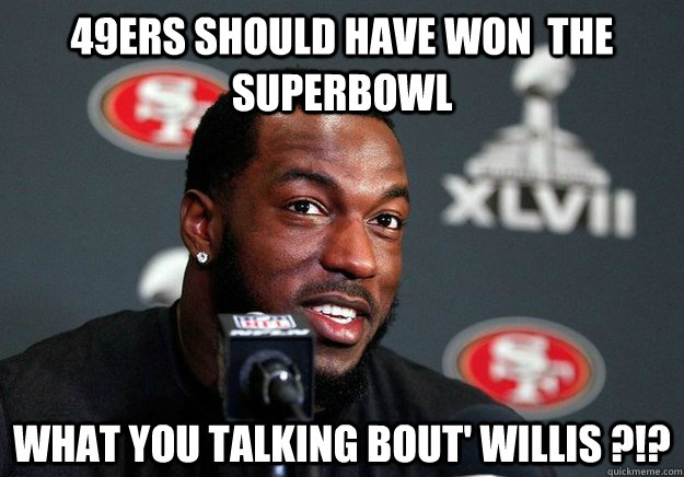 49ers Should have won  the Superbowl what you talking bout' willis ?!?  Forty Whiners