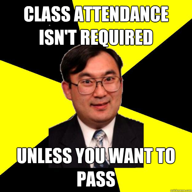 class attendance isn't required unless you want to pass