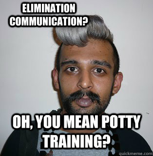 Oh, you mean potty training? Elimination communication? - Oh, you mean potty training? Elimination communication?  Indian Hipster