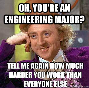 oh, you're an engineering major? Tell me again how much harder you work than everyone else - oh, you're an engineering major? Tell me again how much harder you work than everyone else  Condescending Wonka