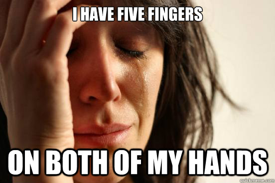 I have five fingers on both of my hands - I have five fingers on both of my hands  First World Problems