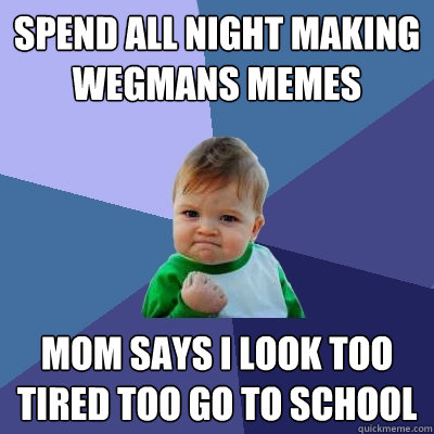 spend all night making wegmans memes mom says i look too tired too go to school - spend all night making wegmans memes mom says i look too tired too go to school  Success Kid