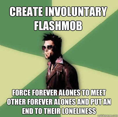 create involuntary flashmob force forever alones to meet other forever alones and put an end to their loneliness - create involuntary flashmob force forever alones to meet other forever alones and put an end to their loneliness  Helpful Tyler Durden