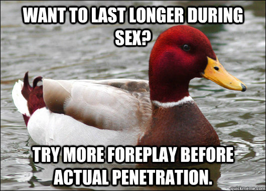 WANT TO LAST LONGER DURING SEX? TRY MORE FOREPLAY BEFORE ACTUAL PENETRATION. - WANT TO LAST LONGER DURING SEX? TRY MORE FOREPLAY BEFORE ACTUAL PENETRATION.  Malicious Advice Mallard