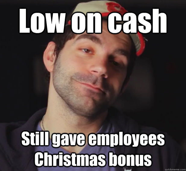 Low on cash Still gave employees Christmas bonus