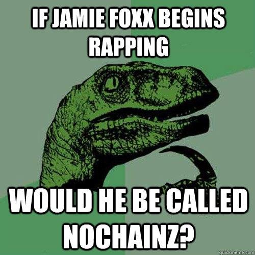If Jamie Foxx begins rapping  would he be called Nochainz? - If Jamie Foxx begins rapping  would he be called Nochainz?  Philosoraptor