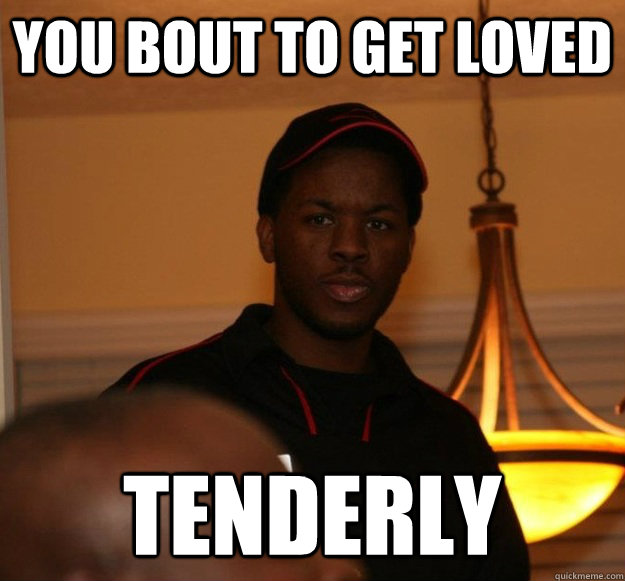 you bout to get loved  tenderly