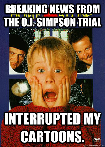 Breaking news from the O.J. Simpson trial interrupted my cartoons. - Breaking news from the O.J. Simpson trial interrupted my cartoons.  90s World Problem