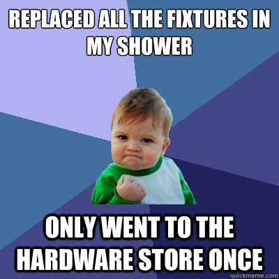 replaced all the fixtures in my shower  only went to the hardware store once - replaced all the fixtures in my shower  only went to the hardware store once  Success Kid
