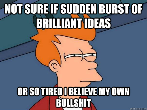 Not sure if sudden burst of brilliant ideas or so tired i believe my own bullshit  Futurama Fry