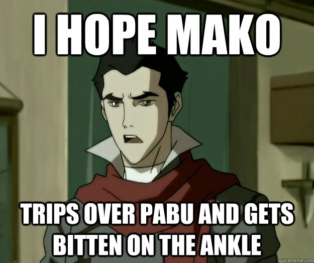 I hope mako trips over Pabu and gets bitten on the ankle  i hope mako