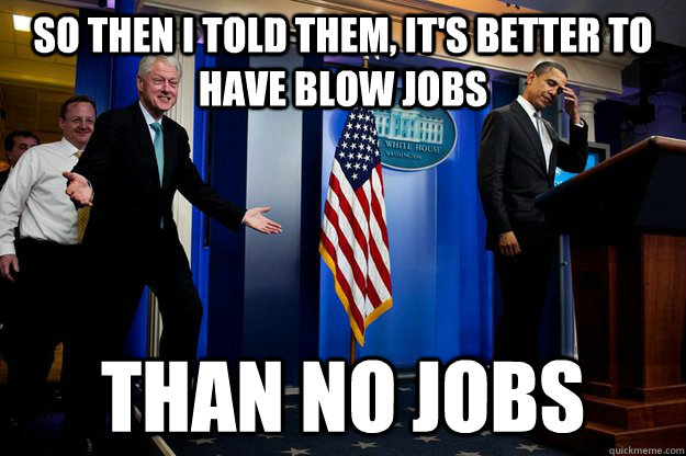 so then i told them, it's better to have blow jobs than no jobs