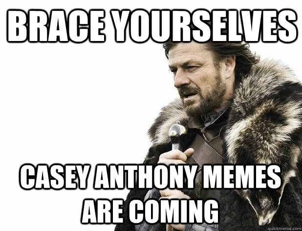 brace yourselves Casey Anthony memes are coming - brace yourselves Casey Anthony memes are coming  Misc