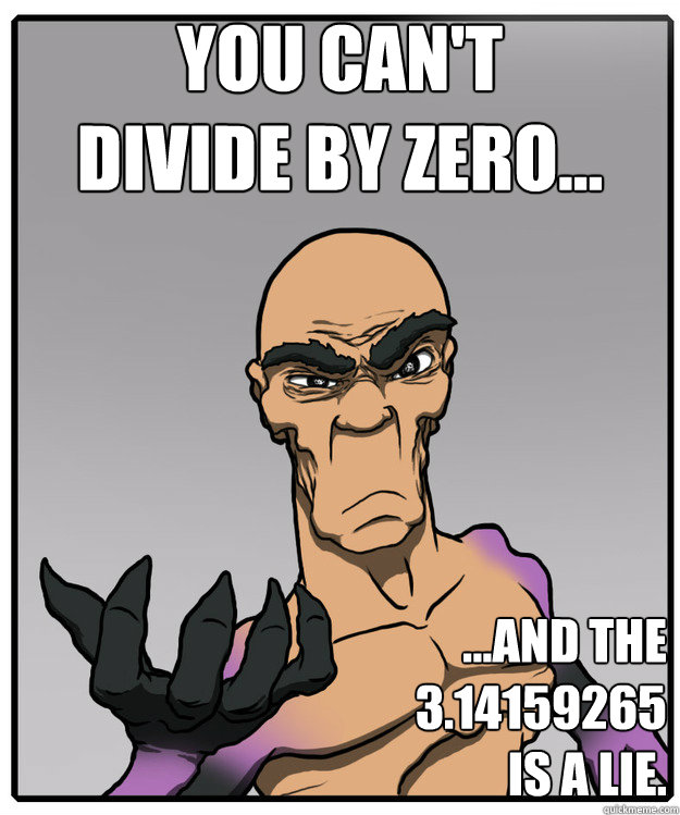 You can't  divide by zero... ...and the  3.14159265 is a lie. - You can't  divide by zero... ...and the  3.14159265 is a lie.  psymax
