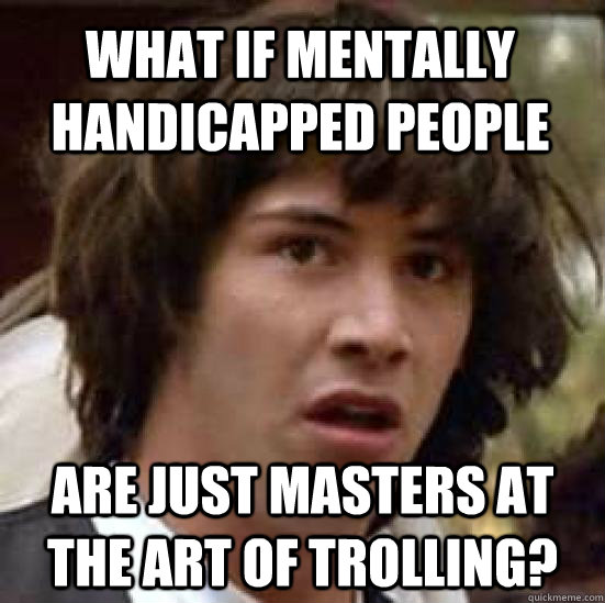 What if mentally handicapped people are just masters at the art of trolling? - What if mentally handicapped people are just masters at the art of trolling?  conspiracy keanu