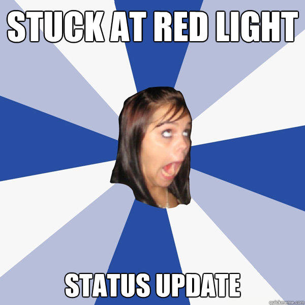 stuck at red light status update - stuck at red light status update  Annoying Facebook Girl