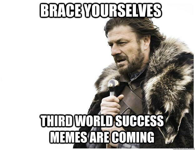 Brace yourselves Third World Success Memes are coming - Brace yourselves Third World Success Memes are coming  Imminent Ned