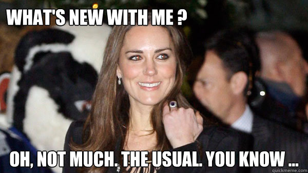 WHAT'S NEW WITH ME ? Oh, not much. The usual. you know ...  Kate Middleton