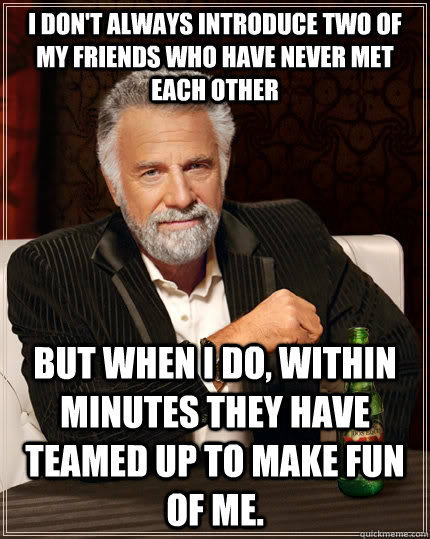 I don't always introduce two of my friends who have never met each other but when I do, within minutes they have teamed up to make fun of me. - I don't always introduce two of my friends who have never met each other but when I do, within minutes they have teamed up to make fun of me.  The Most Interesting Man In The World