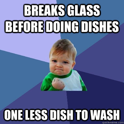 Breaks glass before doing dishes One less dish to wash - Breaks glass before doing dishes One less dish to wash  Success Kid