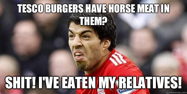 Tesco burgers have horse meat in them? Shit! I've eaten my relatives! - Tesco burgers have horse meat in them? Shit! I've eaten my relatives!  Suarez
