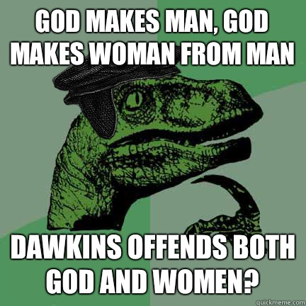 God makes man, God makes woman from man Dawkins offends both God and women?  Calvinist Philosoraptor