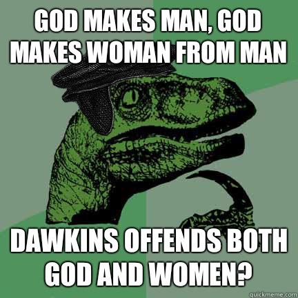 God makes man, God makes woman from man Dawkins offends both God and women?  Calvinist Philosoraptor