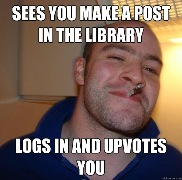 sees you make a post in the library logs in and upvotes you - sees you make a post in the library logs in and upvotes you  Misc