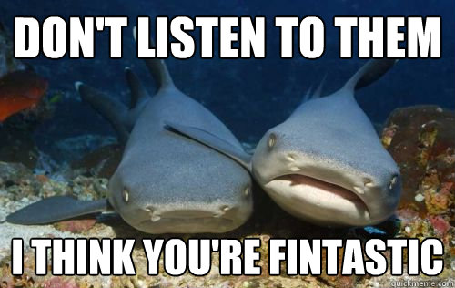 Don't listen to them i think you're fintastic - Don't listen to them i think you're fintastic  Compassionate Shark Friend