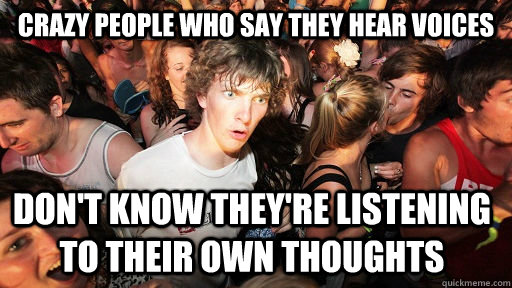 Crazy people who say they hear voices Don't know they're listening to their own thoughts - Crazy people who say they hear voices Don't know they're listening to their own thoughts  Sudden Clarity Clarence