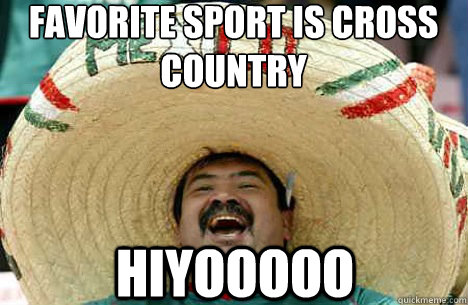 FAVORITE SPORT IS CROSS COUNTRY HIYOOOOO - FAVORITE SPORT IS CROSS COUNTRY HIYOOOOO  Merry mexican