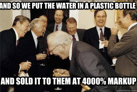 And so we put the water in a plastic bottle and sold it to them at 4000% markup