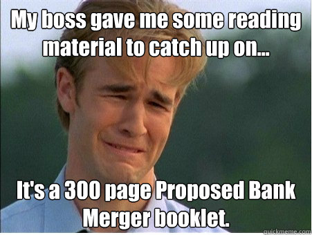 My boss gave me some reading material to catch up on... It's a 300 page Proposed Bank Merger booklet. - My boss gave me some reading material to catch up on... It's a 300 page Proposed Bank Merger booklet.  1990s Problems